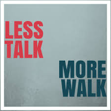 Less Talk More Walk
